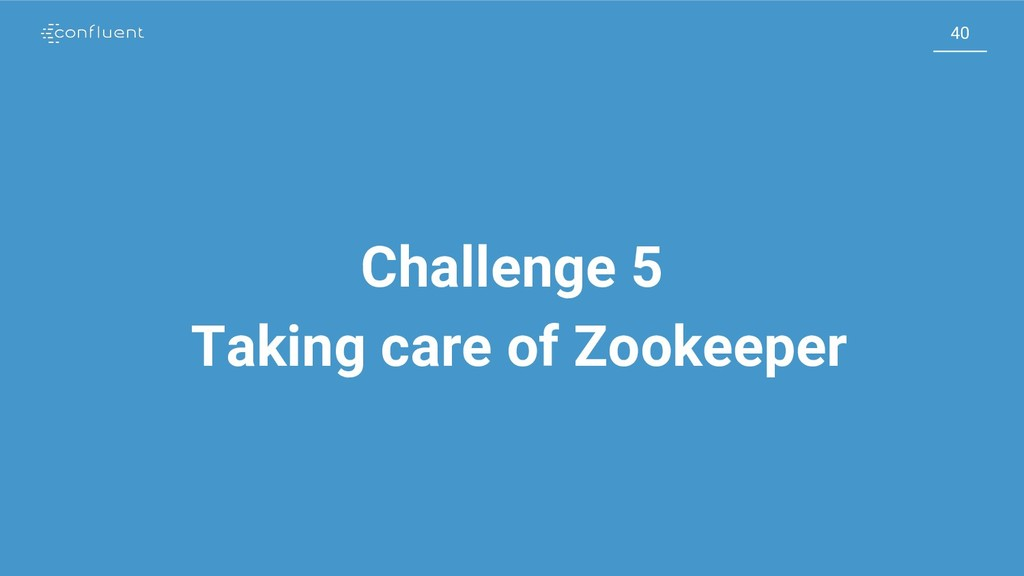 40 40 Challenge 5 Taking care of Zookeeper