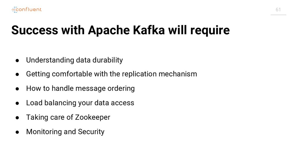 61 Success with Apache Kafka will require ● Und...