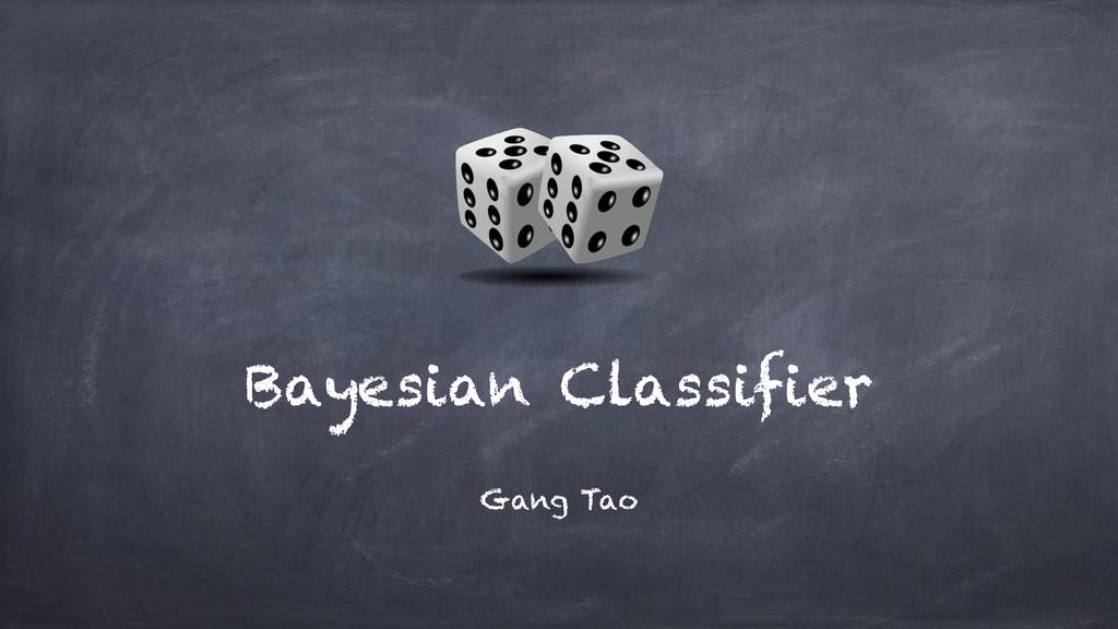 Bayesian Classifier Gang Tao