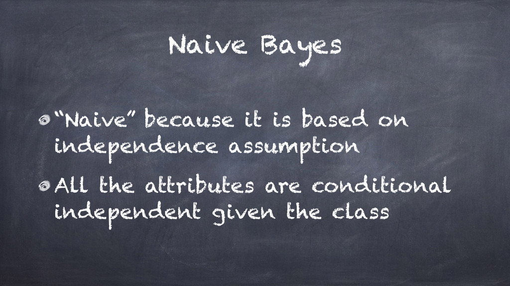 """Naive Bayes """"Naive"""" because it is based on inde..."""