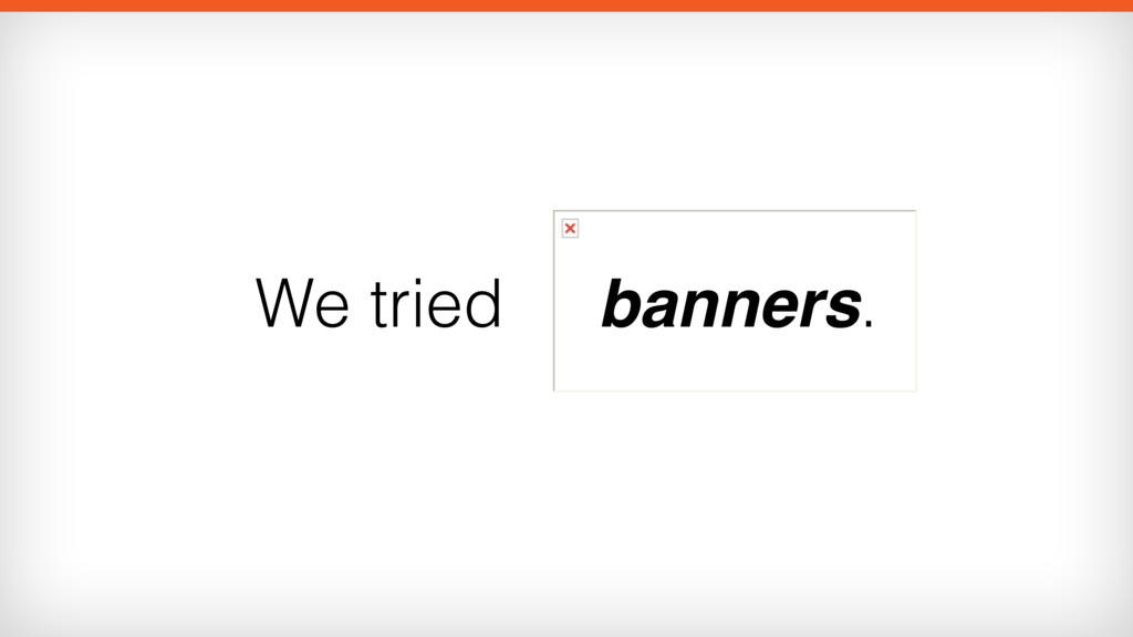 We tried banners.