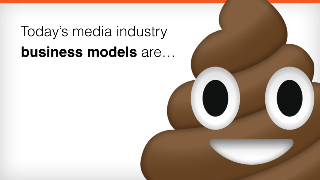 Today's media industry business models are…