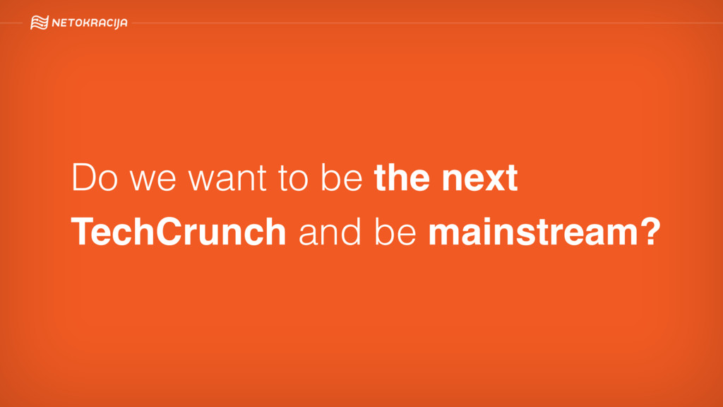 Do we want to be the next TechCrunch and be mai...