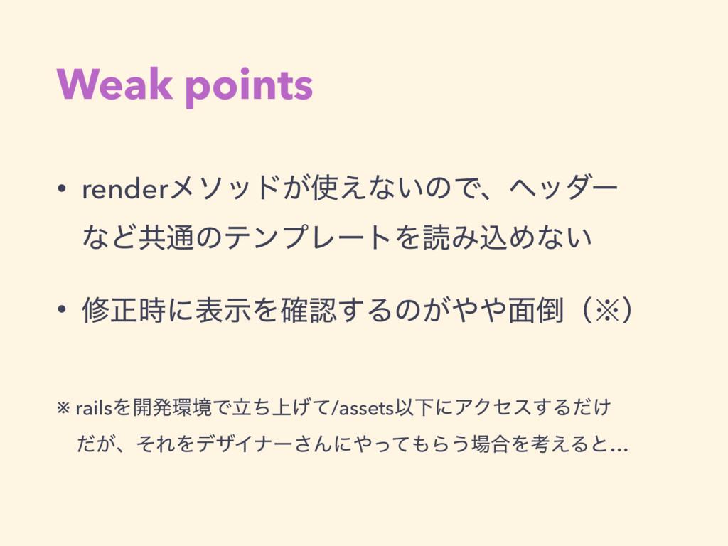 Weak points • renderϝιου͕͑ͳ͍ͷͰɺϔομʔ ͳͲڞ௨ͷςϯϓϨ...