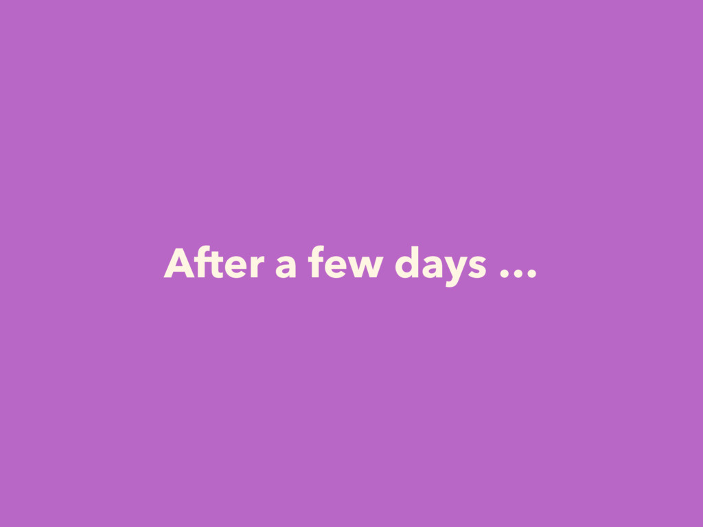 After a few days …