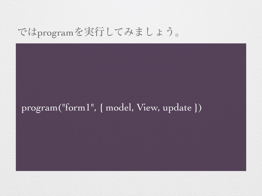 "ͰprogramΛ࣮ߦͯ͠Έ·͠ΐ͏ɻ program(""form1"", { model, ..."