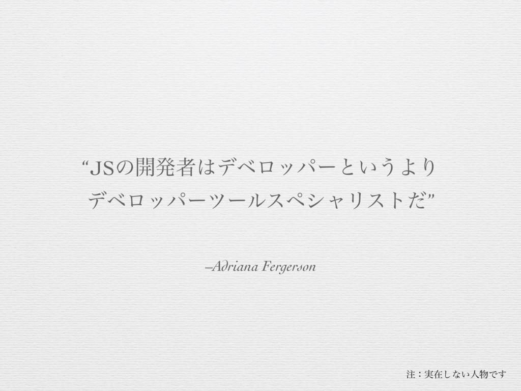 "–Adriana Fergerson ""JSͷ։ൃऀσϕϩούʔͱ͍͏ΑΓ σϕϩούʔπ..."