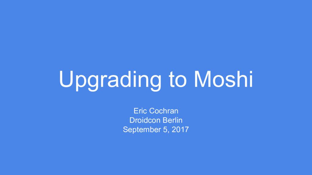 Upgrading to Moshi Eric Cochran Droidcon Berlin...