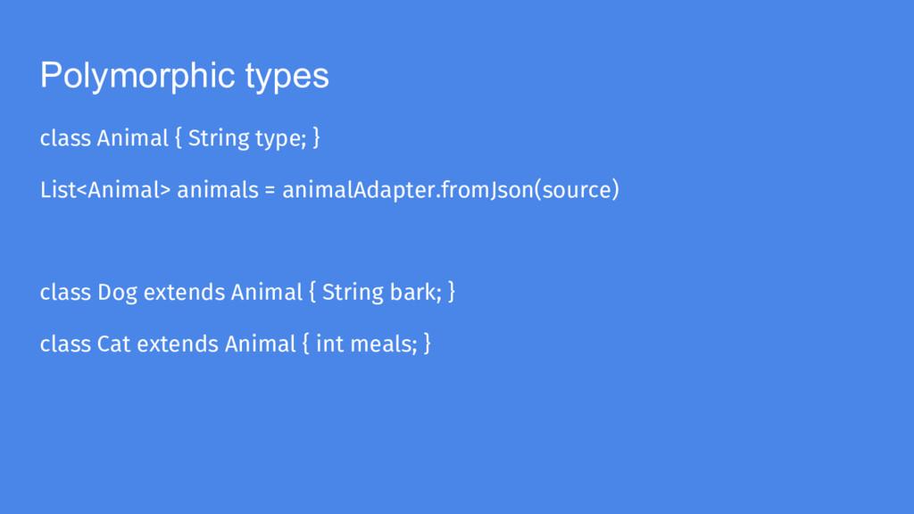 Polymorphic types class Animal { String type; }...