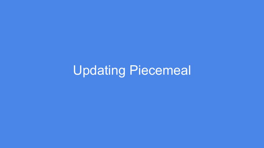 Updating Piecemeal