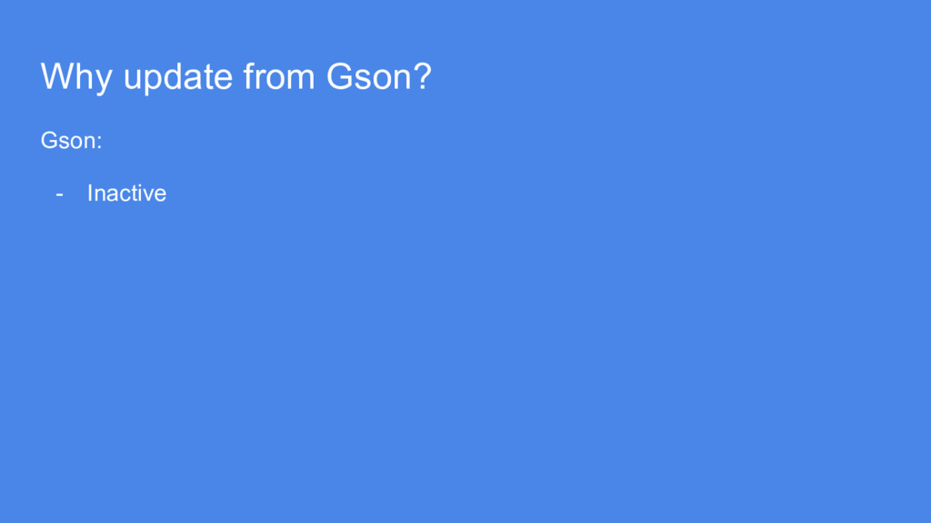 Why update from Gson? Gson: - Inactive