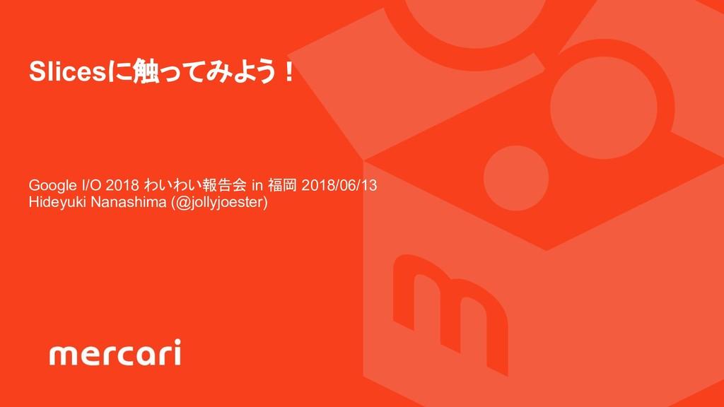 Google I/O 2018 わいわい報告会 in 福岡 2018/06/13 Hideyu...