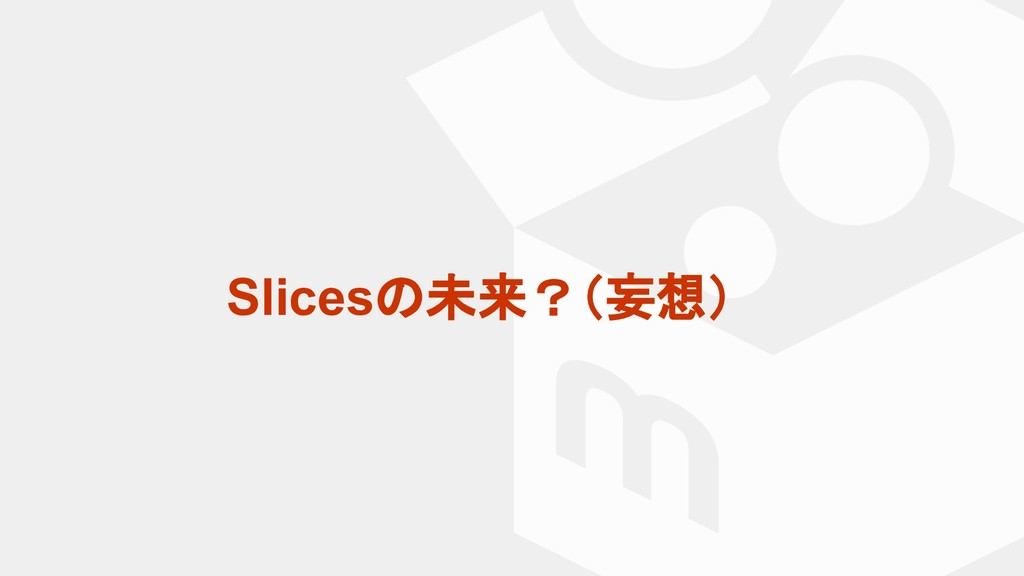 Slicesの未来?(妄想)