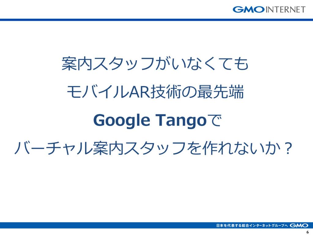 6 6 案内スタッフがいなくても モバイルAR技術の最先端 Google Tangoで バーチ...