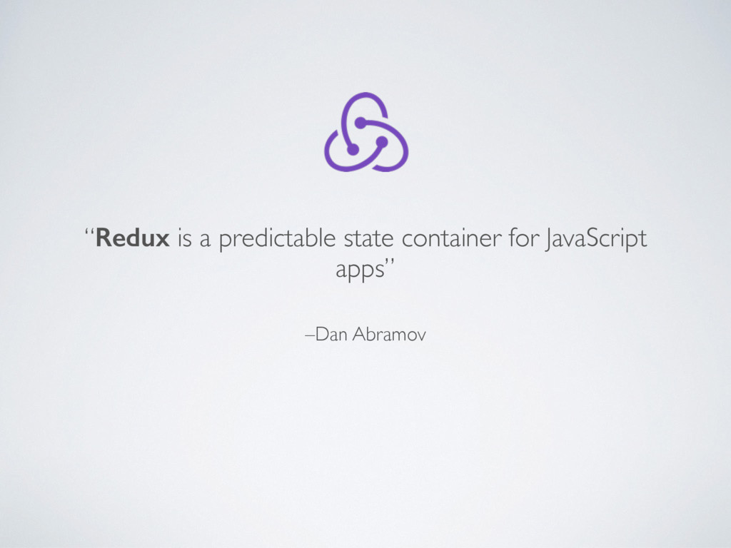 "–Dan Abramov ""Redux is a predictable state cont..."
