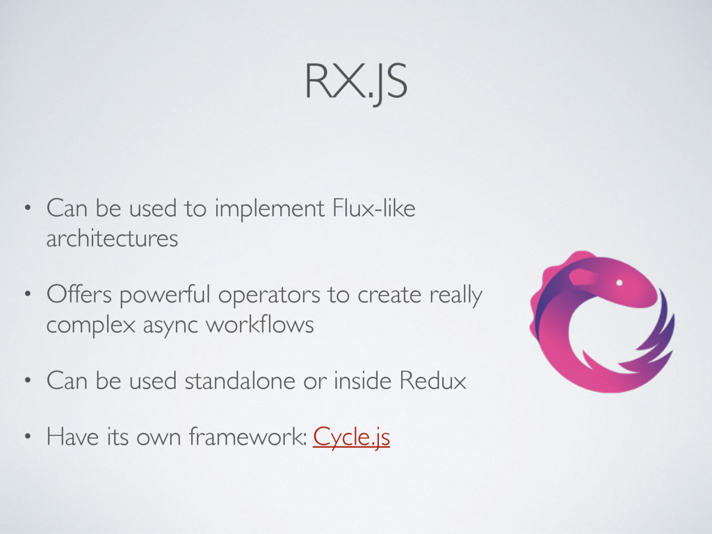 RX.JS • Can be used to implement Flux-like arch...