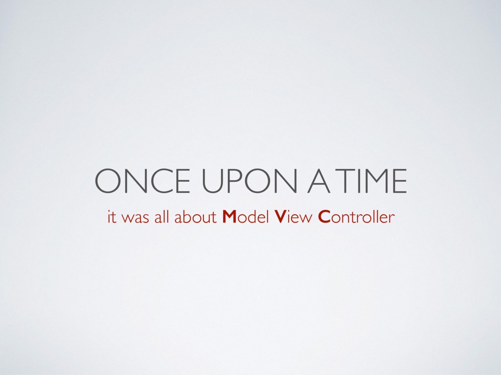 ONCE UPON A TIME it was all about Model View Co...