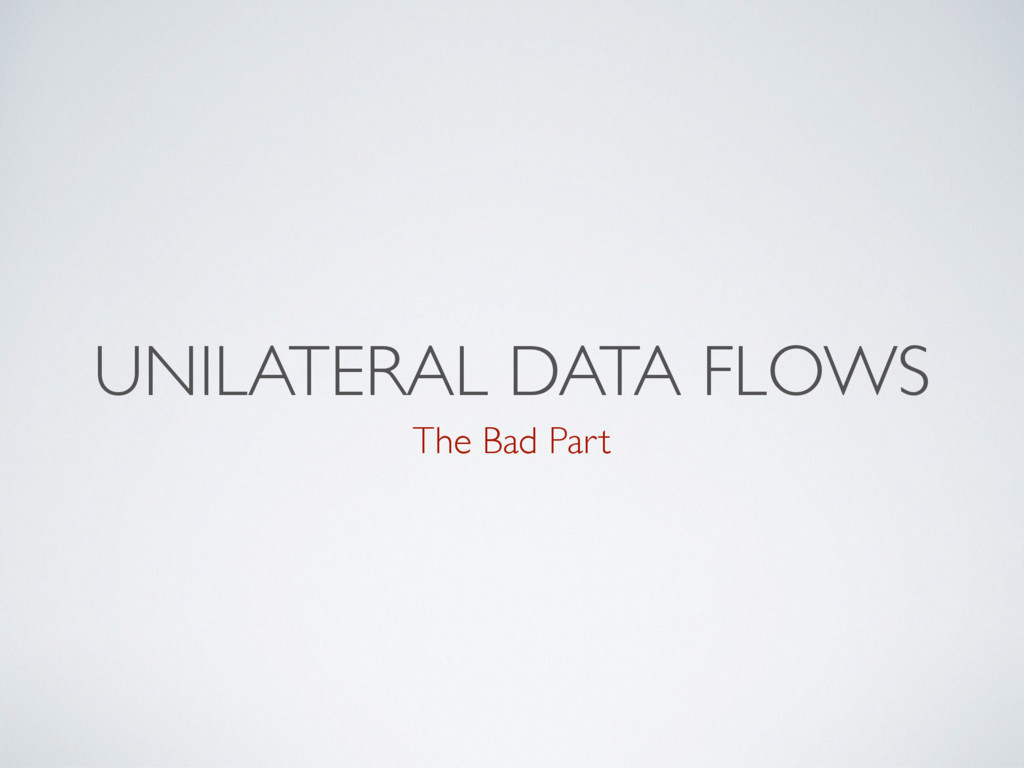 UNILATERAL DATA FLOWS The Bad Part