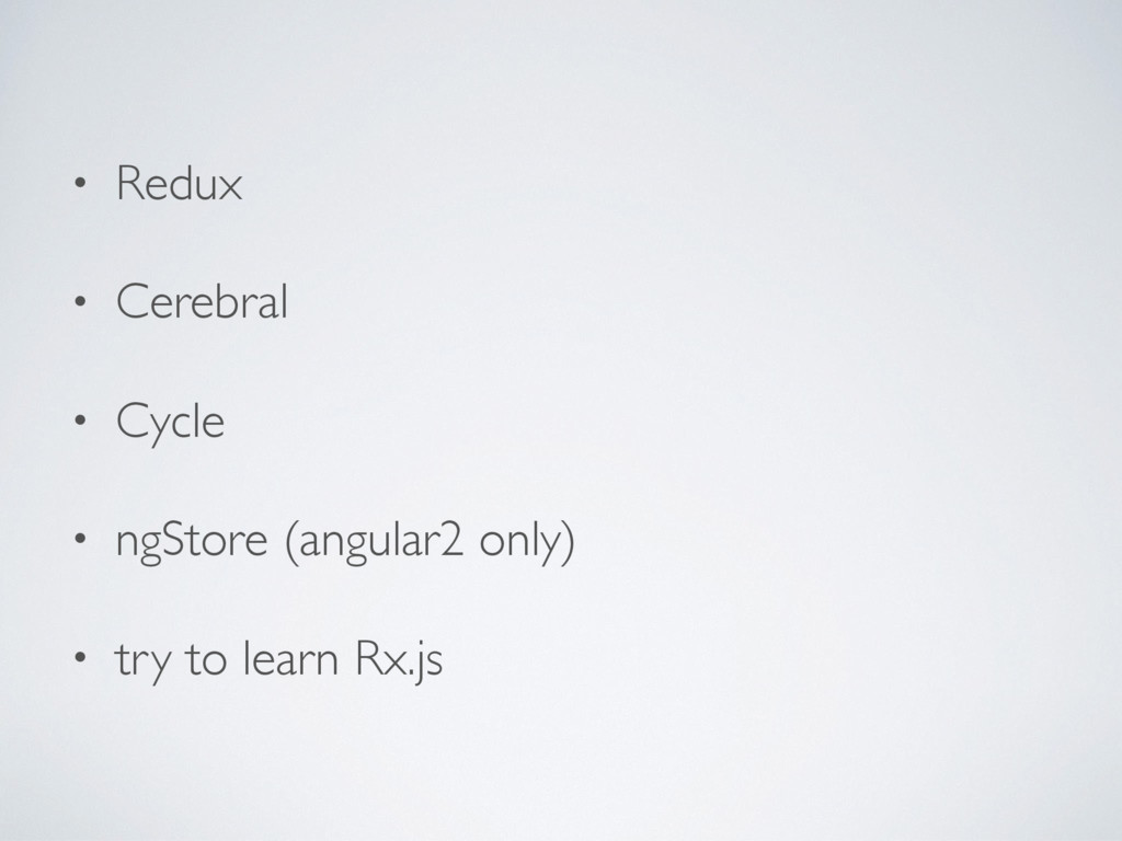 • Redux • Cerebral • Cycle • ngStore (angular2 ...