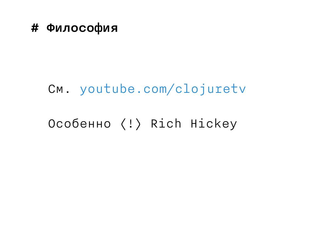 # Философия См. youtube.com/clojuretv Особенно ...