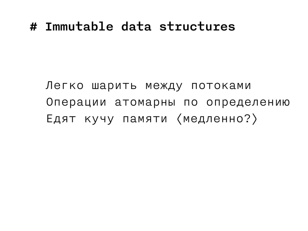 # Immutable data structures Легко шарить между ...