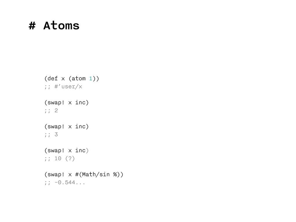 # Atoms (def x (atom 1)) ;; #'user/x (swap! x i...