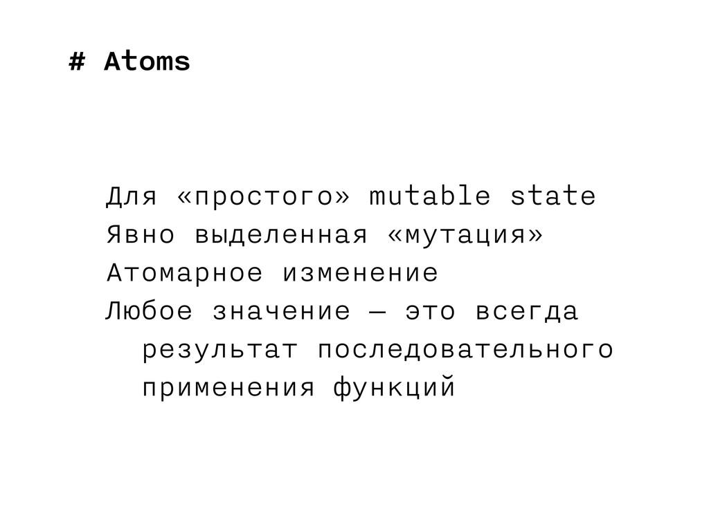 # Atoms Для «простого» mutable state Явно выдел...