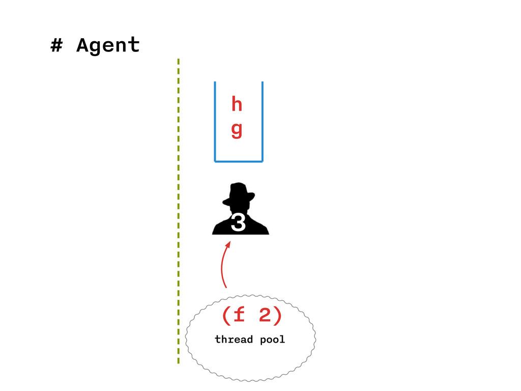 # Agent 3 h g thread pool (f 2)