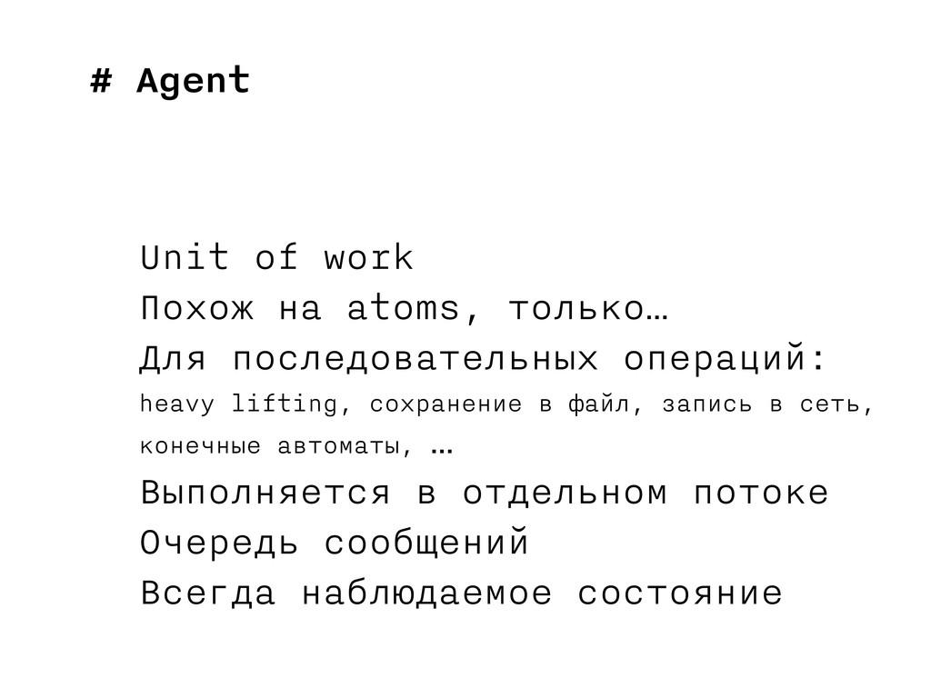 # Agent Unit of work Похож на atoms, только… Дл...