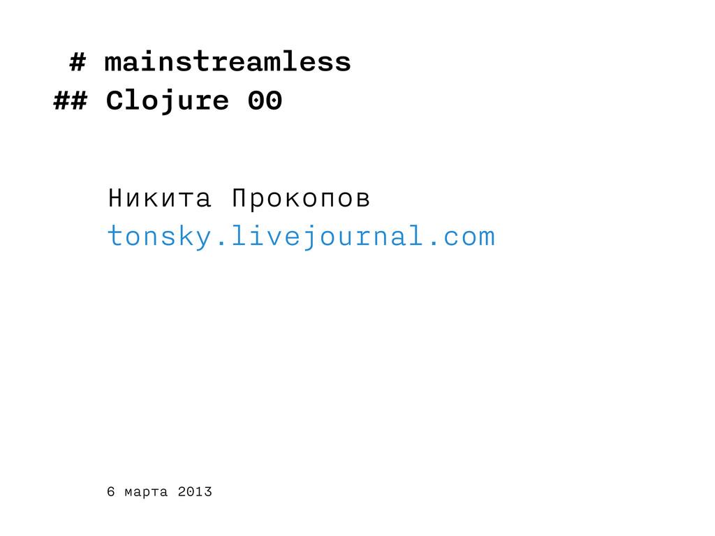 # mainstreamless ## Clojure 00 Никита Прокопов ...