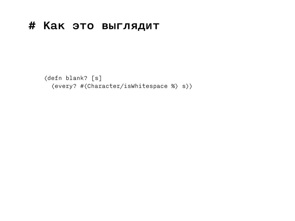 # Как это выглядит (defn blank? [s] (every? #(C...