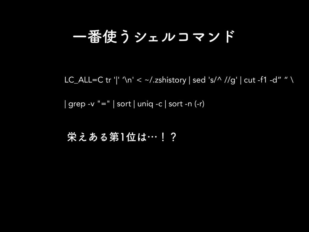 Ұ൪͏γΣϧίϚϯυ LC_ALL=C tr '|' '\n' < ~/.zshistory...
