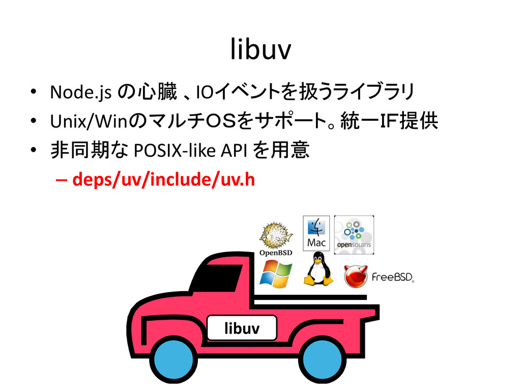 libuv • Node.js の心臓 、IOイベントを扱うライブラリ • Unix/Winの...