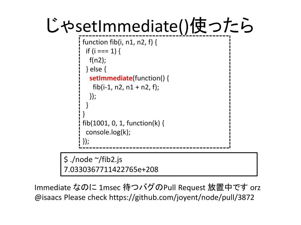 じゃsetImmediate()使ったら function fib(i, n1, n2, f)...
