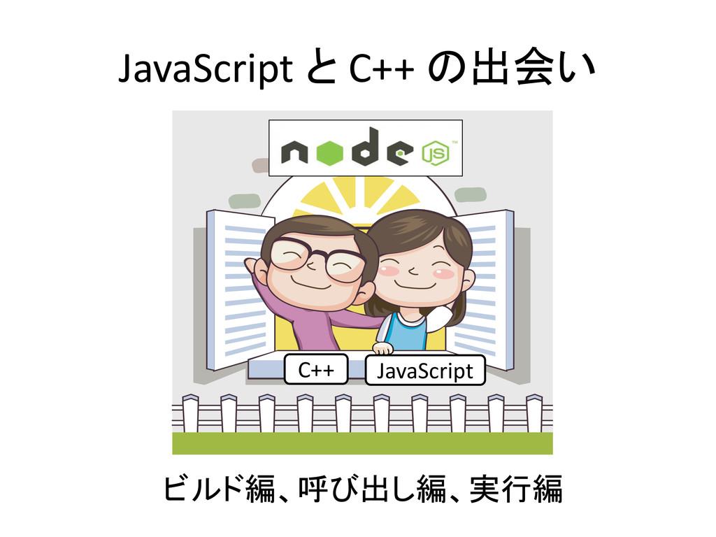 JavaScript と C++ の出会い C++ JavaScript ビルド編、呼び出し編...