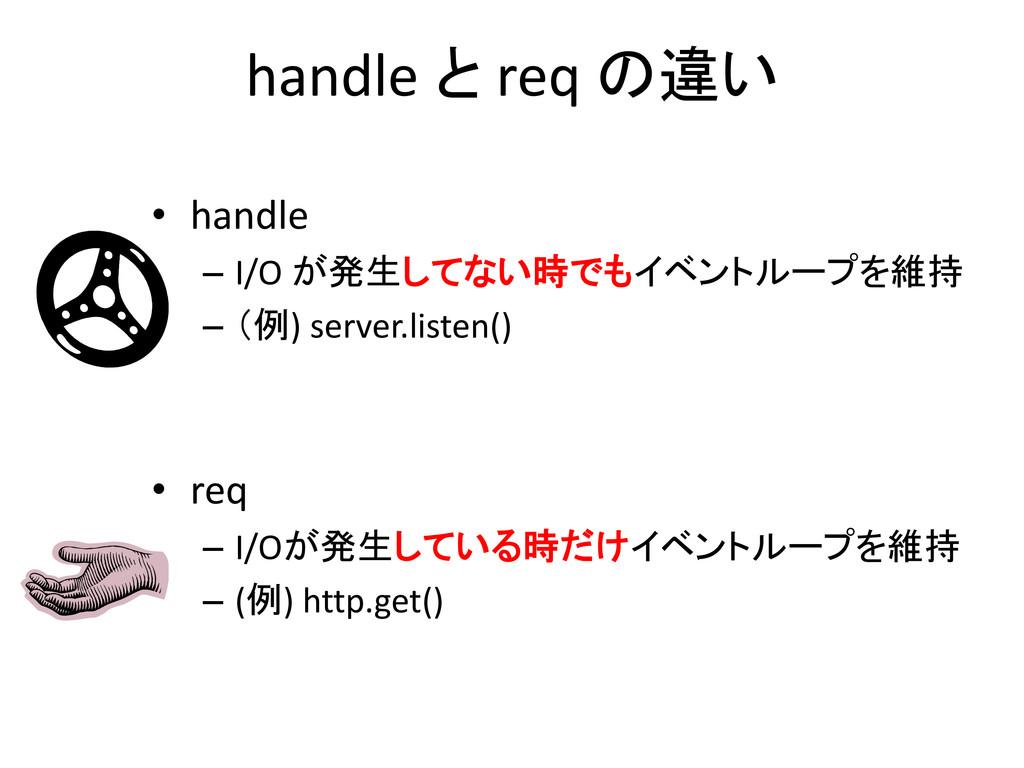 handle と req の違い • handle – I/O が発生してない時でもイベントル...