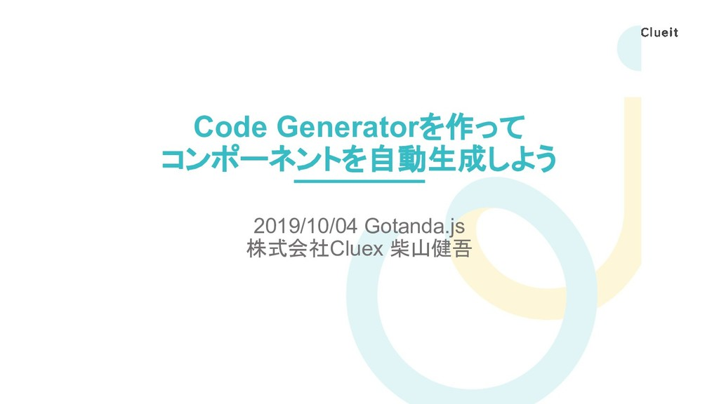 Code Generatorを作って コンポーネントを自動生成しよう 2019/10/04 G...