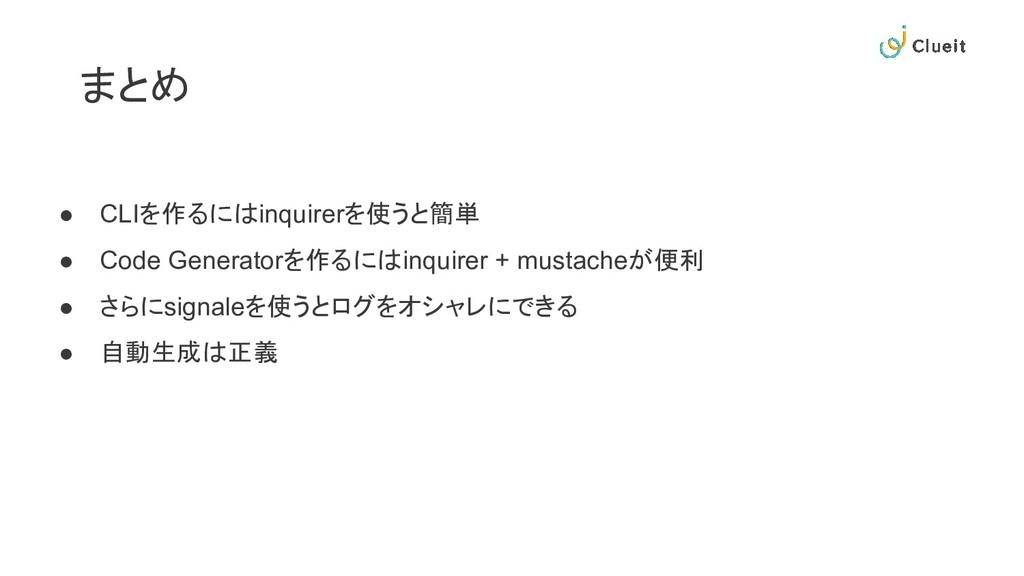 まとめ ● CLIを作るにはinquirerを使うと簡単 ● Code Generatorを作...