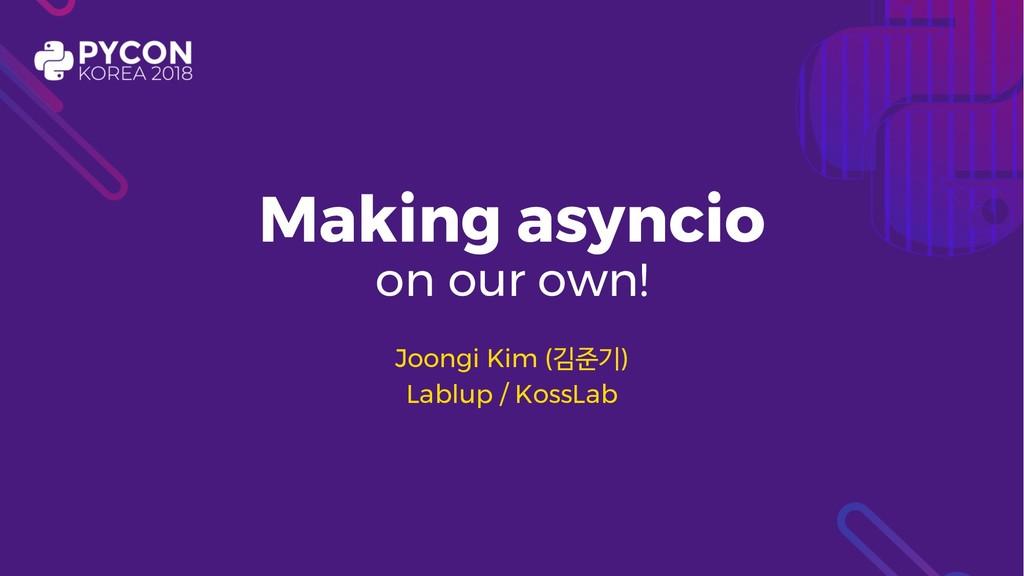 Making asyncio on our own! Joongi Kim () Lab...