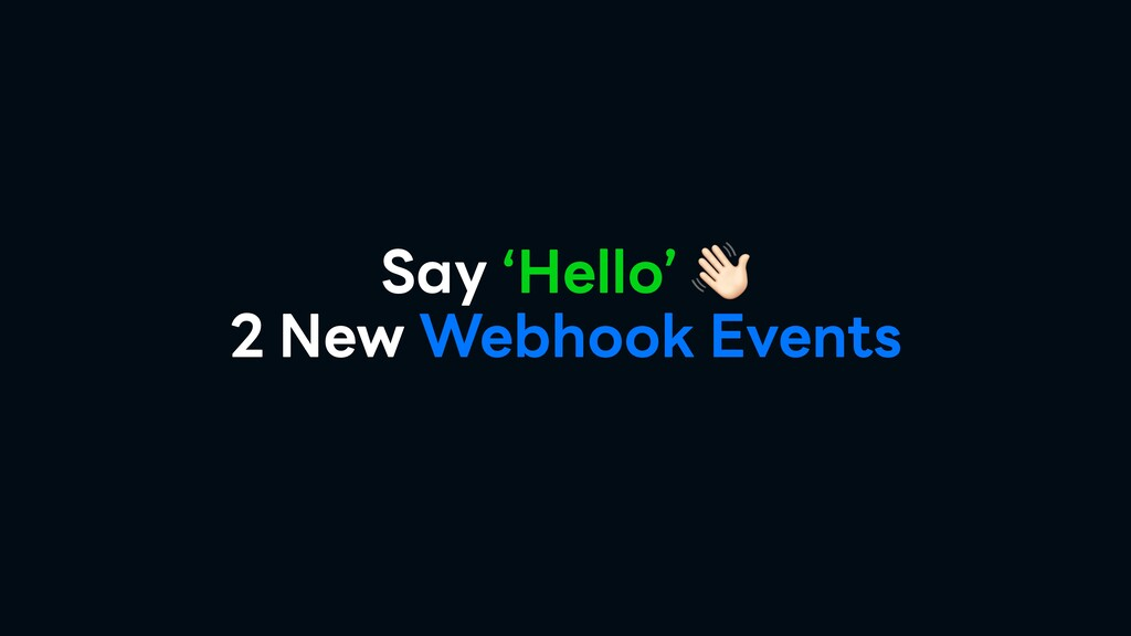 Say 'Hello'  2 New Webhook Events
