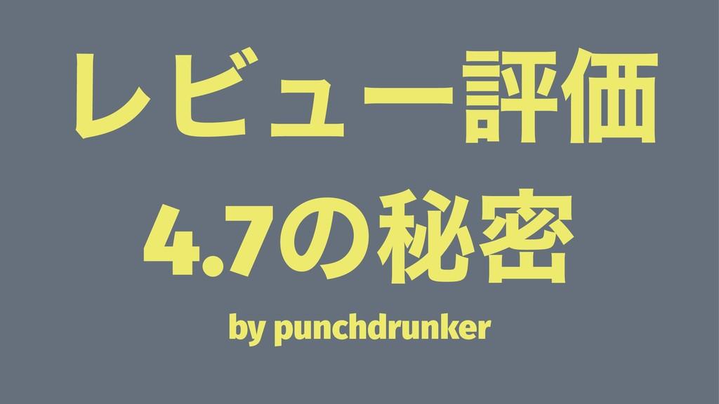 ϨϏϡʔධՁ 4.7ͷൿີ by punchdrunker