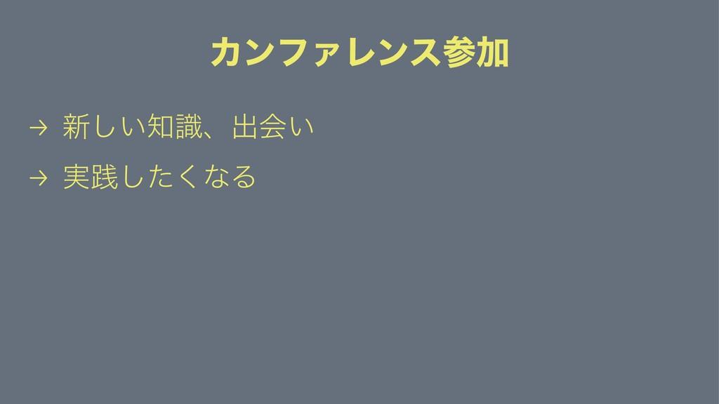 ΧϯϑΝϨϯεՃ → ৽͍ࣝ͠ɺग़ձ͍ → ࣮ફͨ͘͠ͳΔ