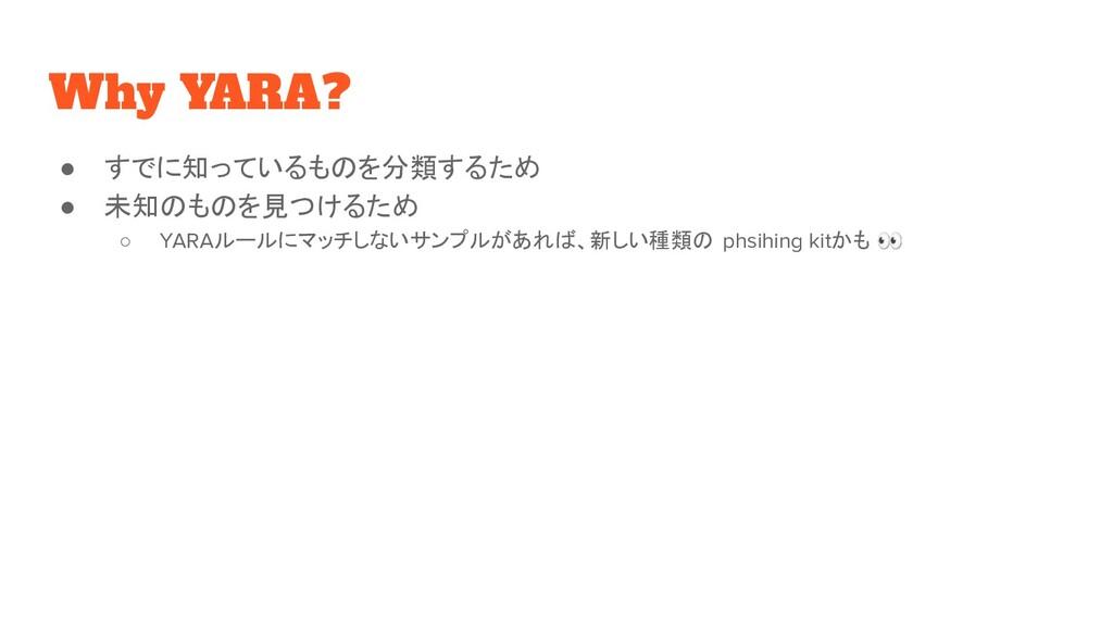 Why YARA? ● すでに知っているものを分類するため ● 未知のものを見つけるため ○ ...