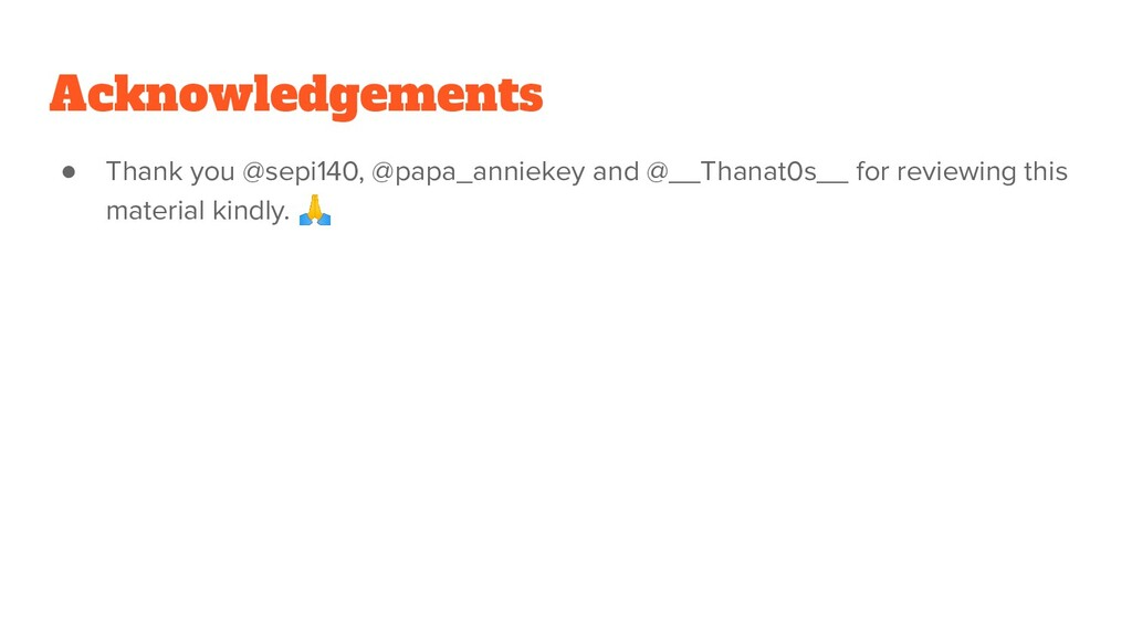 Acknowledgements ● Thank you @sepi140, @papa_an...