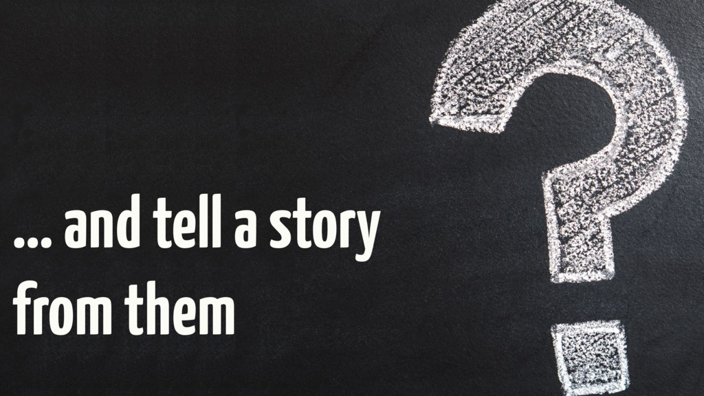 … and tell a story from them