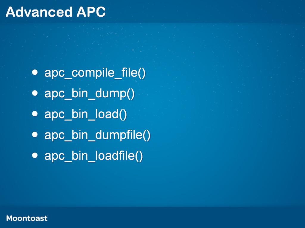 • apc_compile_file() • apc_bin_dump() • apc_bin...