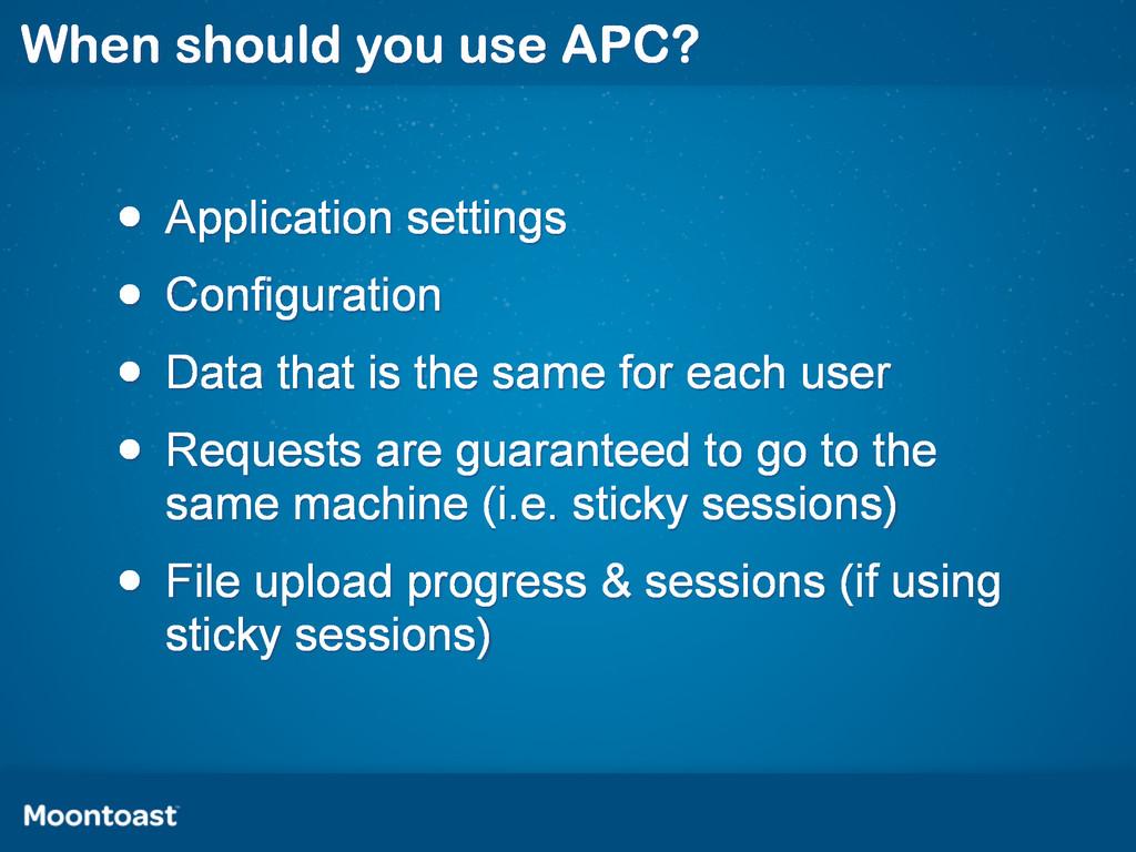 When should you use APC? • Application settings...