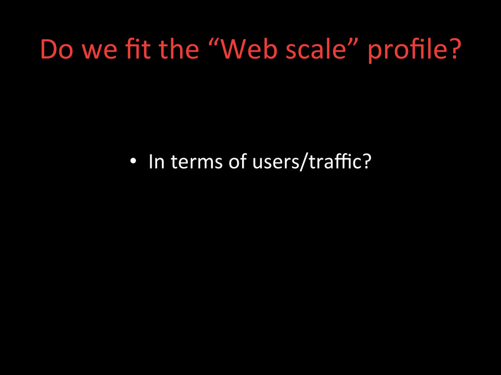 • In terms of users/traffic?  Do ...