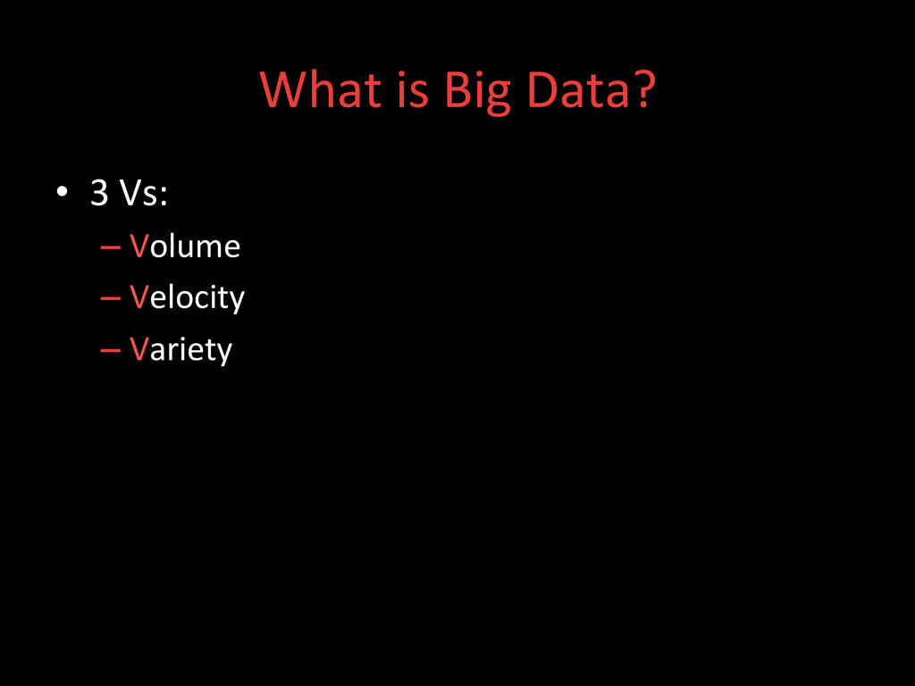 What is Big Data?  • 3 Vs:  ...
