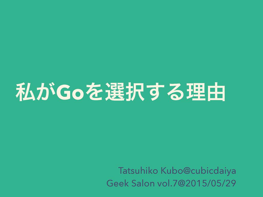ࢲ͕GoΛબ͢Δཧ༝ Tatsuhiko Kubo@cubicdaiya Geek Salo...